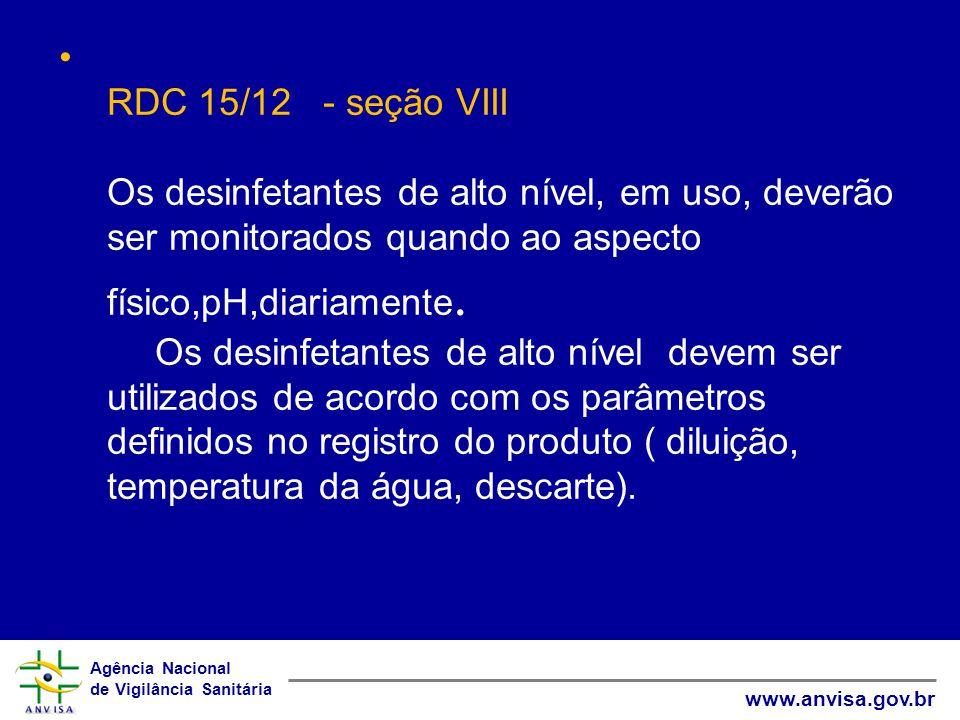 RDC 15/12 - seção VIII Os desinfetantes de alto nível, em uso, deverão ser monitorados quando ao aspecto físico,pH,diariamente.