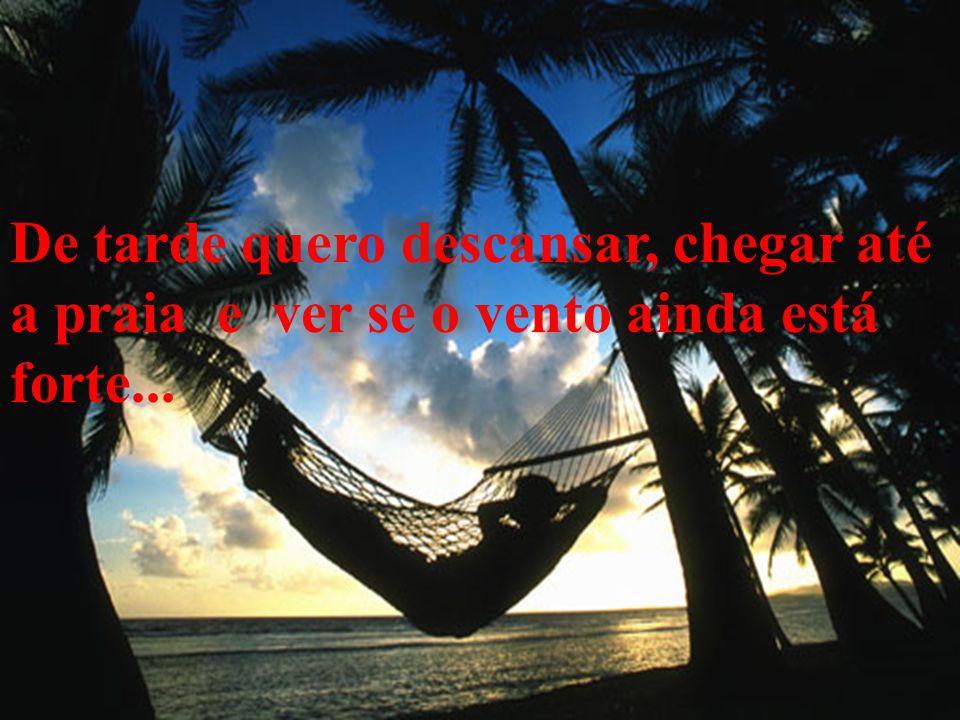 De tarde quero descansar, chegar até a praia e ver se o vento ainda está forte...