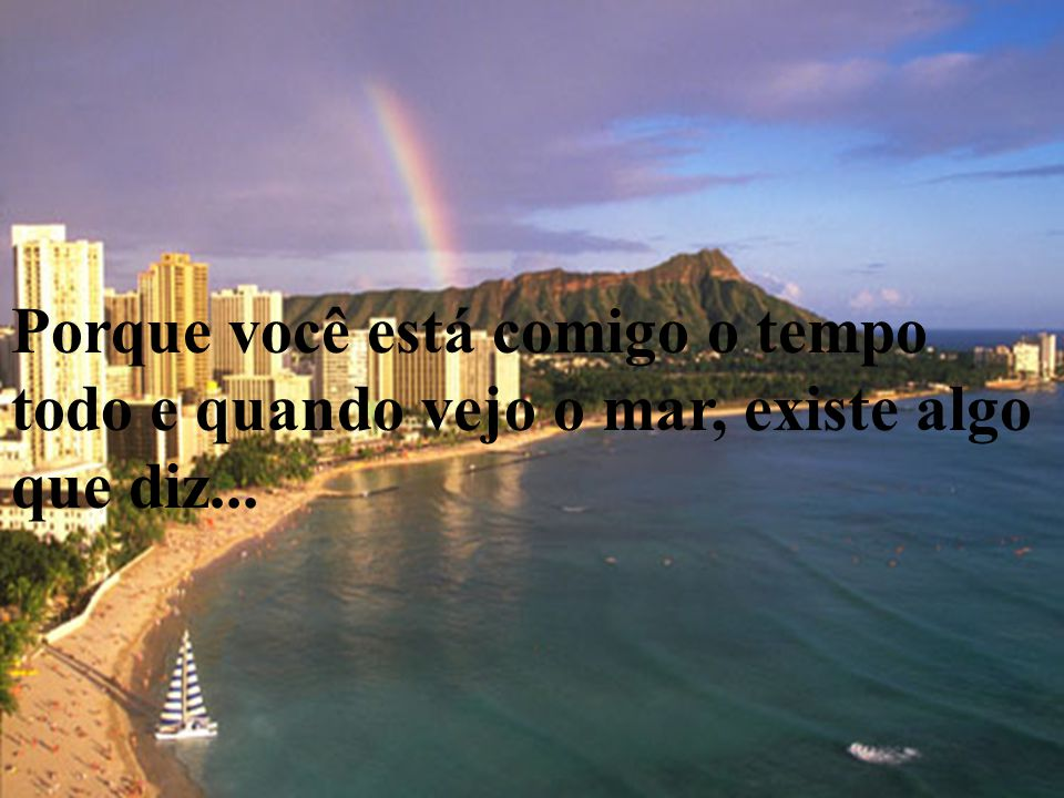 Porque você está comigo o tempo todo e quando vejo o mar, existe algo que diz...