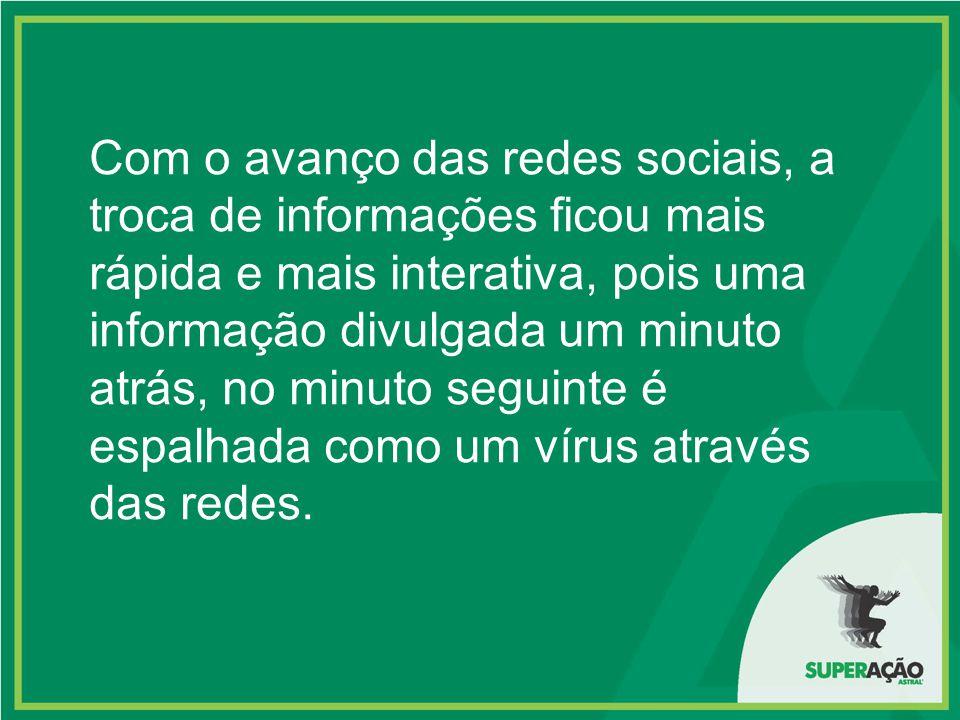 Com o avanço das redes sociais, a troca de informações ficou mais rápida e mais interativa, pois uma informação divulgada um minuto atrás, no minuto seguinte é espalhada como um vírus através das redes.