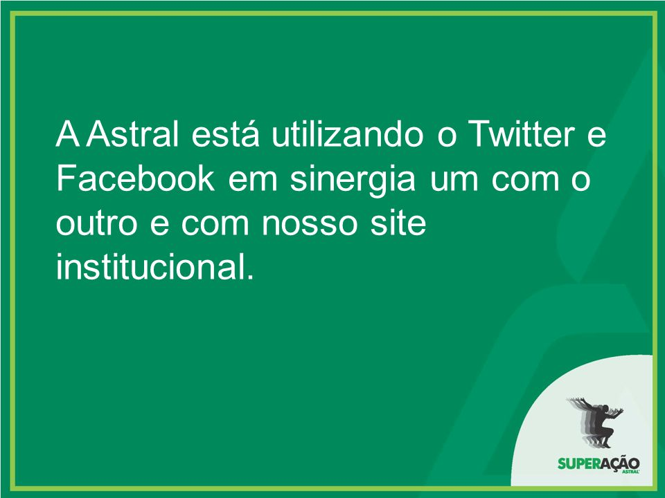 A Astral está utilizando o Twitter e Facebook em sinergia um com o outro e com nosso site institucional.