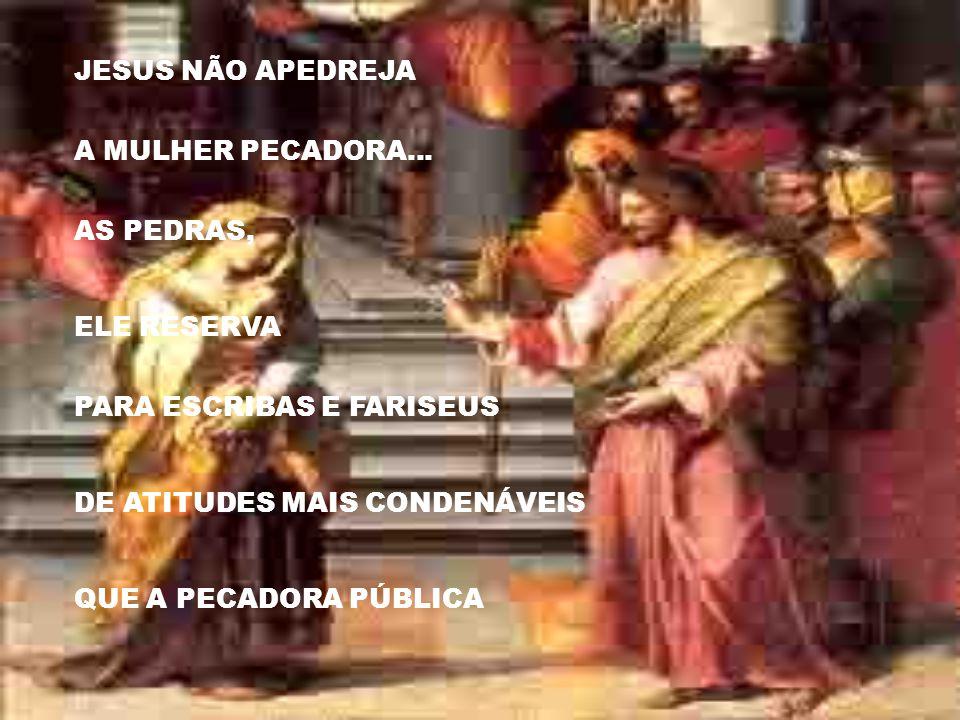 JESUS NÃO APEDREJA A MULHER PECADORA... AS PEDRAS, ELE RESERVA. PARA ESCRIBAS E FARISEUS. DE ATITUDES MAIS CONDENÁVEIS.