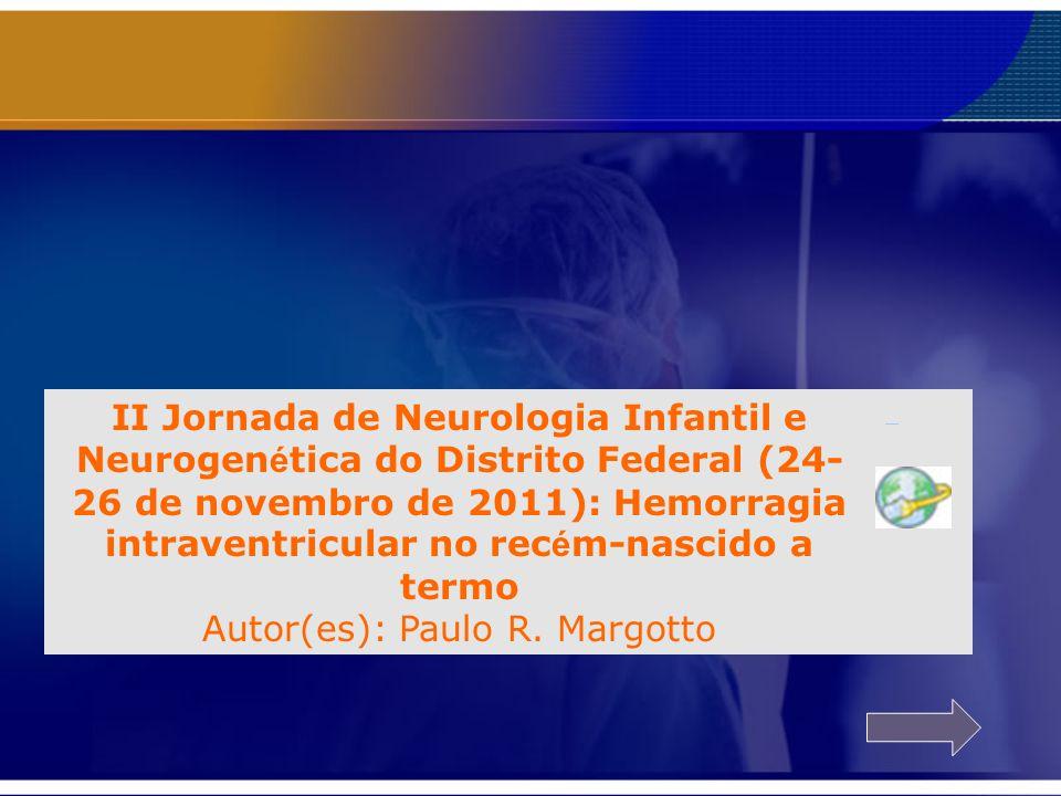 II Jornada de Neurologia Infantil e Neurogenética do Distrito Federal (24-26 de novembro de 2011): Hemorragia intraventricular no recém-nascido a termo Autor(es): Paulo R. Margotto