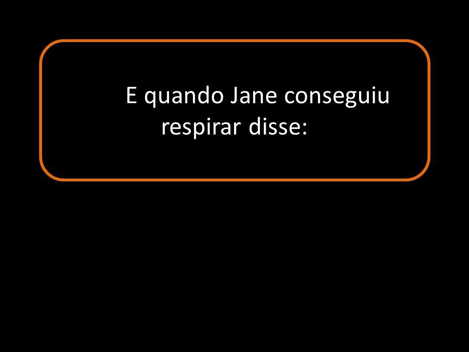 E quando Jane conseguiu respirar disse: