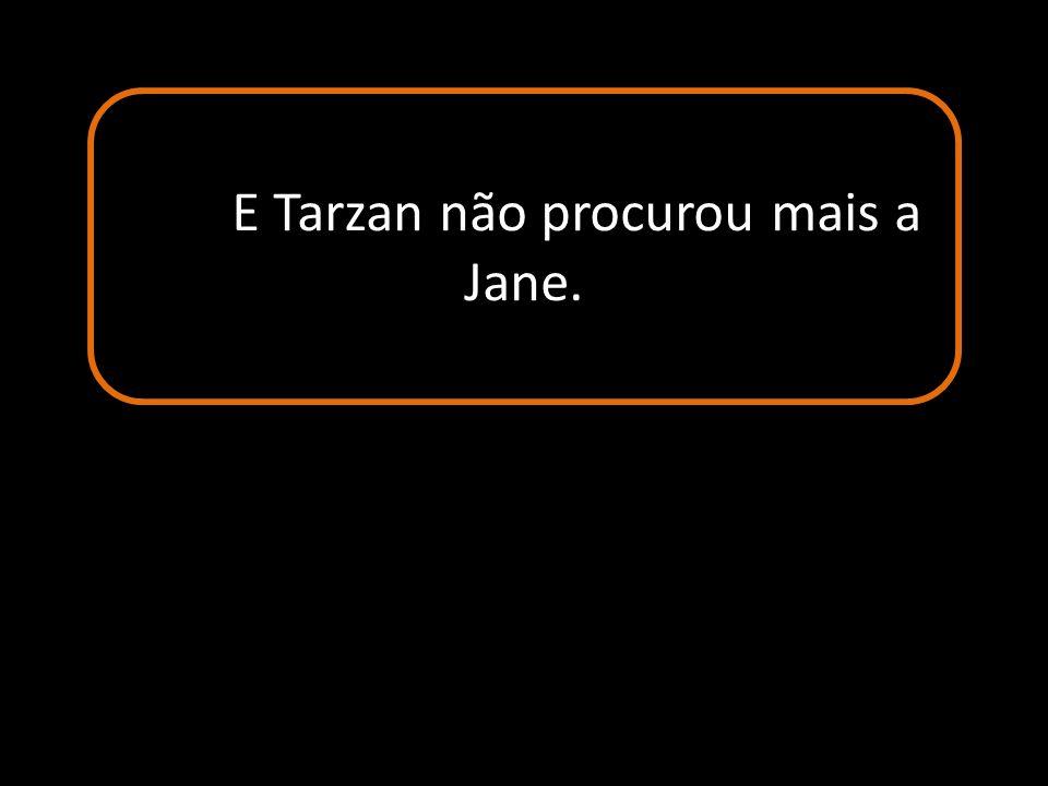 E Tarzan não procurou mais a Jane.