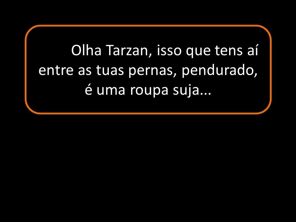 Olha Tarzan, isso que tens aí entre as tuas pernas, pendurado, é uma roupa suja...