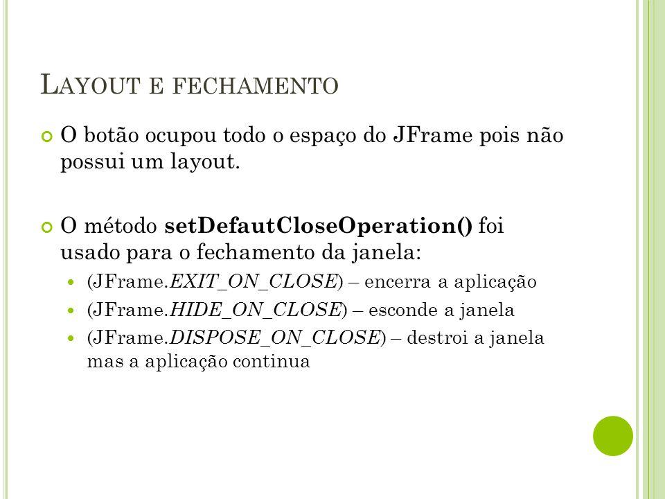 Layout e fechamento O botão ocupou todo o espaço do JFrame pois não possui um layout.