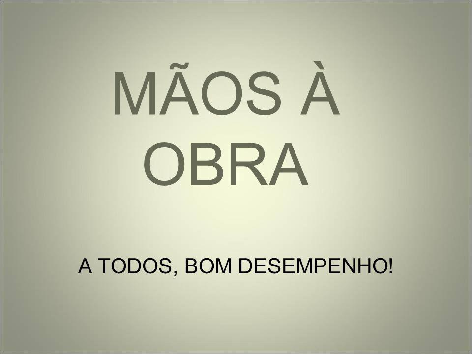 MÃOS À OBRA A TODOS, BOM DESEMPENHO!