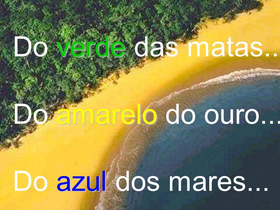 Do verde das matas... Do amarelo do ouro... Do azul dos mares...