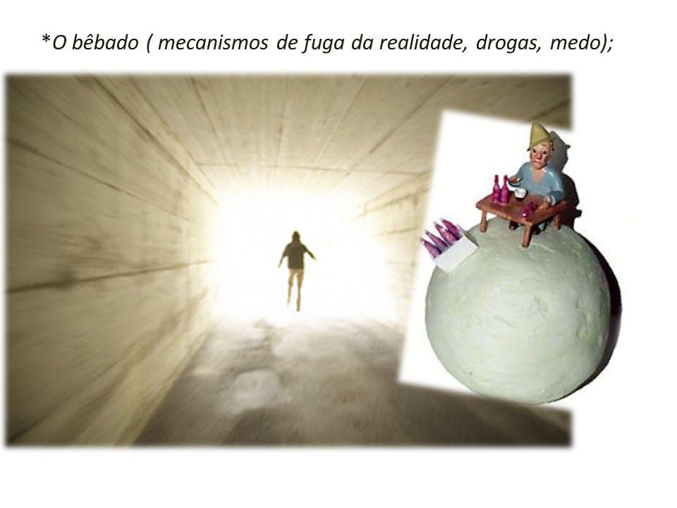 *O bêbado ( mecanismos de fuga da realidade, drogas, medo);