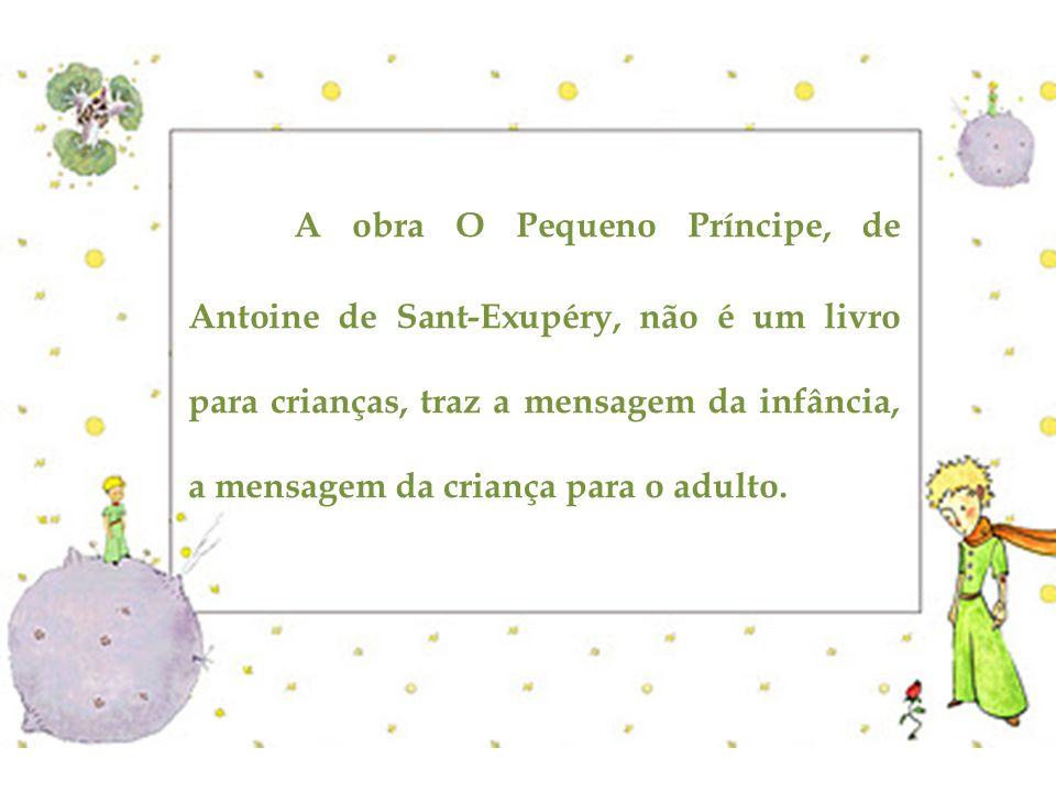 A obra O Pequeno Príncipe, de Antoine de Sant-Exupéry, não é um livro para crianças, traz a mensagem da infância, a mensagem da criança para o adulto.