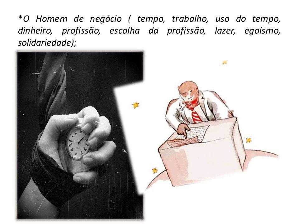 *O Homem de negócio ( tempo, trabalho, uso do tempo, dinheiro, profissão, escolha da profissão, lazer, egoísmo, solidariedade);