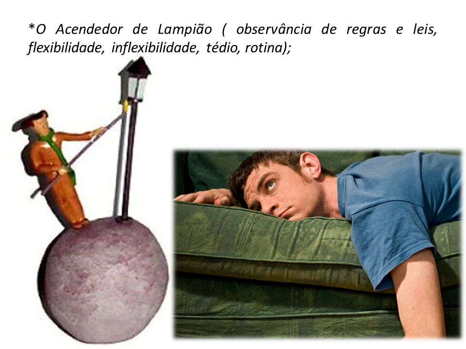*O Acendedor de Lampião ( observância de regras e leis, flexibilidade, inflexibilidade, tédio, rotina);