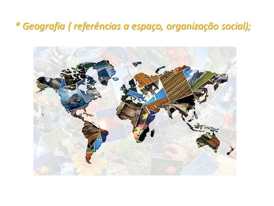 * Geografia ( referências a espaço, organização social);