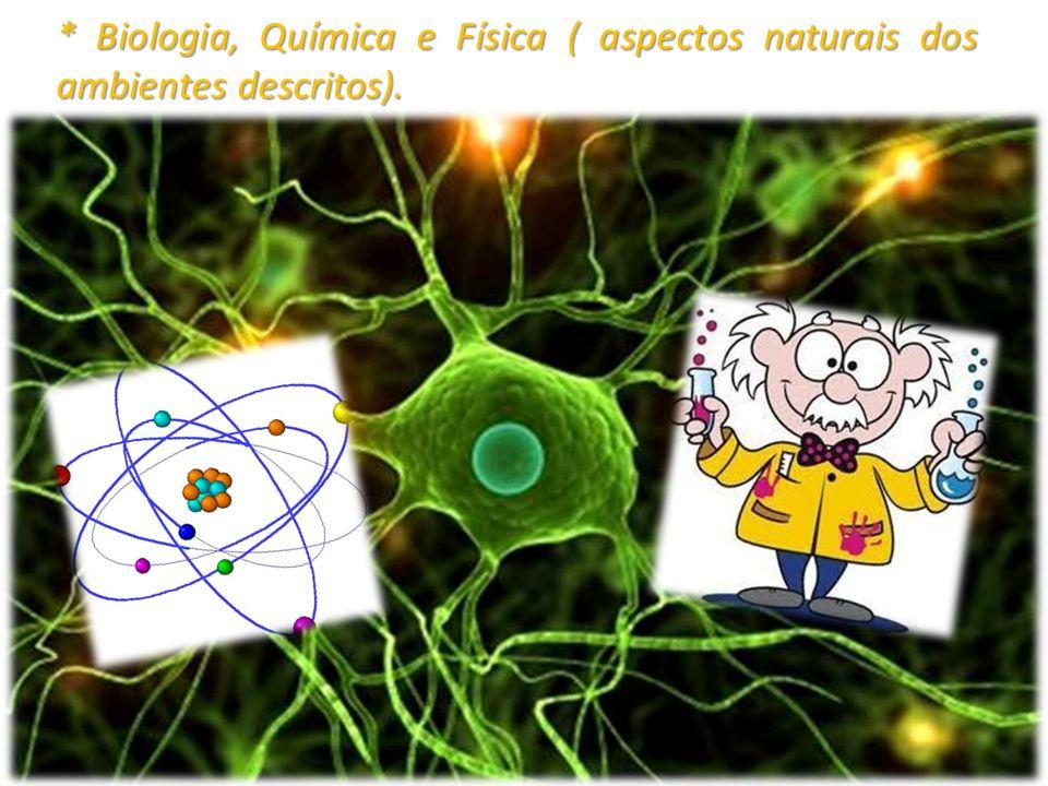 * Biologia, Química e Física ( aspectos naturais dos ambientes descritos).