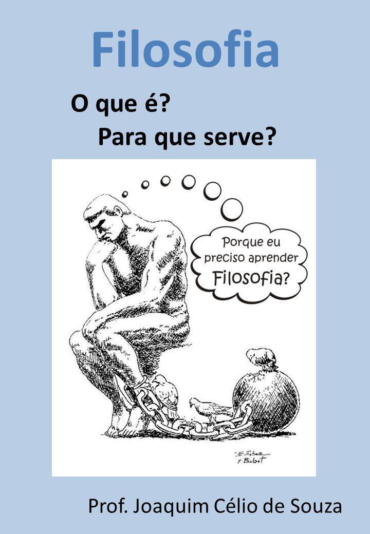 O que é Para que serve Filosofia Prof. Joaquim Célio de Souza