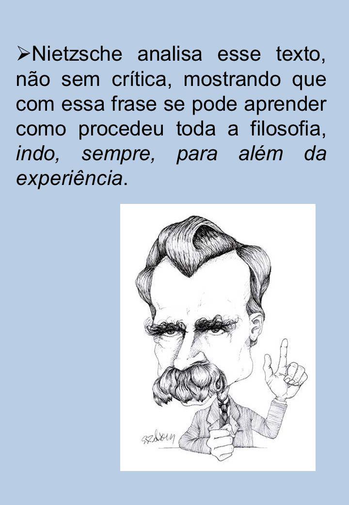 Nietzsche analisa esse texto, não sem crítica, mostrando que com essa frase se pode aprender como procedeu toda a filosofia, indo, sempre, para além da experiência.