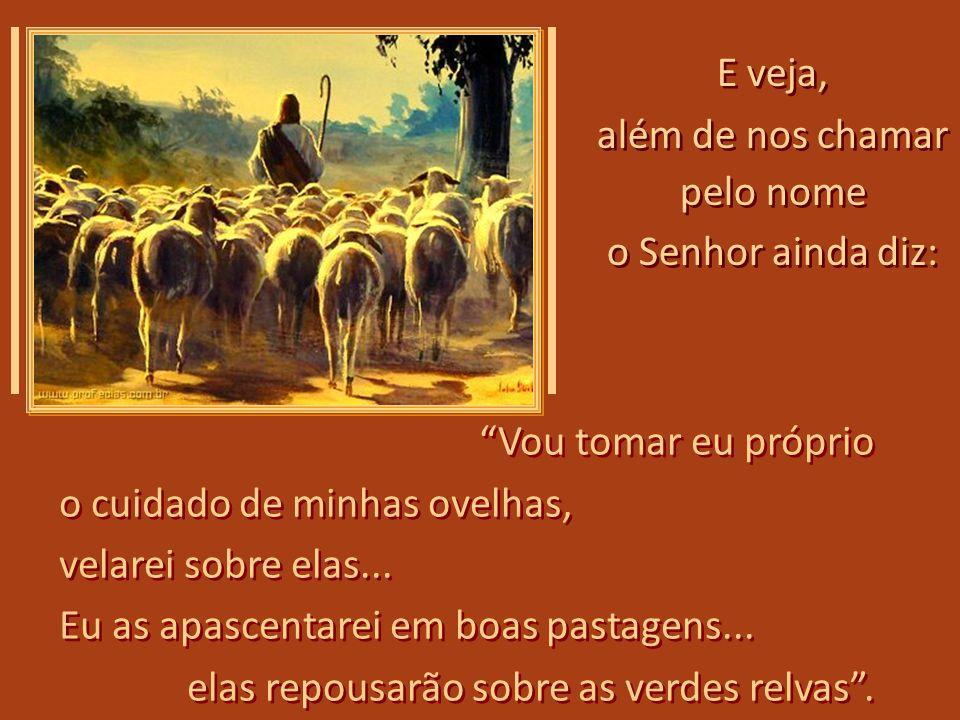 E veja, além de nos chamar. pelo nome. o Senhor ainda diz: Vou tomar eu próprio. o cuidado de minhas ovelhas,