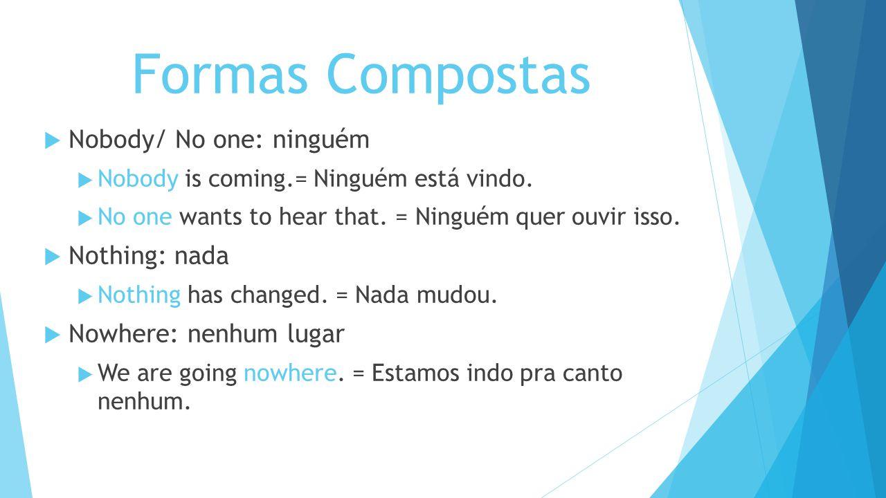 Formas Compostas Nobody/ No one: ninguém Nothing: nada