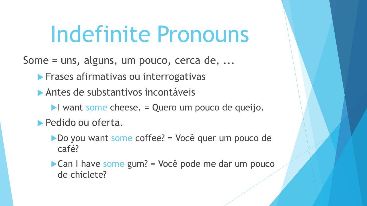 Indefinite Pronouns Some = uns, alguns, um pouco, cerca de, ...