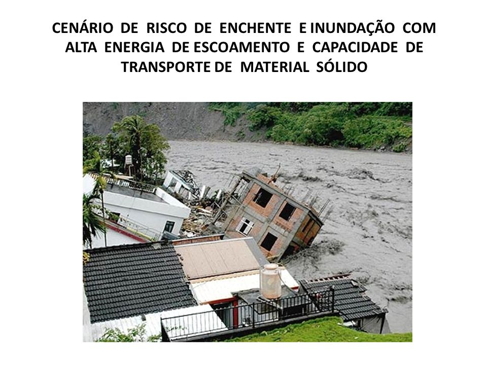 CENÁRIO DE RISCO DE ENCHENTE E INUNDAÇÃO COM ALTA ENERGIA DE ESCOAMENTO E CAPACIDADE DE TRANSPORTE DE MATERIAL SÓLIDO