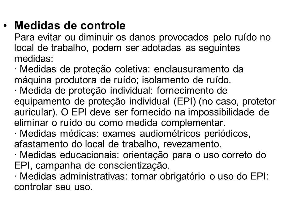 Medidas de controle Para evitar ou diminuir os danos provocados pelo ruído no local de trabalho, podem ser adotadas as seguintes medidas: · Medidas de proteção coletiva: enclausuramento da máquina produtora de ruído; isolamento de ruído. · Medida de proteção individual: fornecimento de equipamento de proteção individual (EPI) (no caso, protetor auricular). O EPI deve ser fornecido na impossibilidade de eliminar o ruído ou como medida complementar. · Medidas médicas: exames audiométricos periódicos, afastamento do local de trabalho, revezamento. · Medidas educacionais: orientação para o uso correto do EPI, campanha de conscientização. · Medidas administrativas: tornar obrigatório o uso do EPI: controlar seu uso.