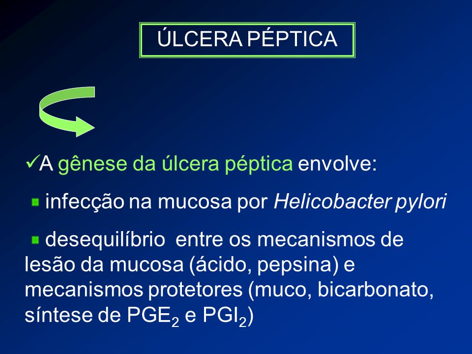 ÚLCERA PÉPTICA A gênese da úlcera péptica envolve: infecção na mucosa por Helicobacter pylori.