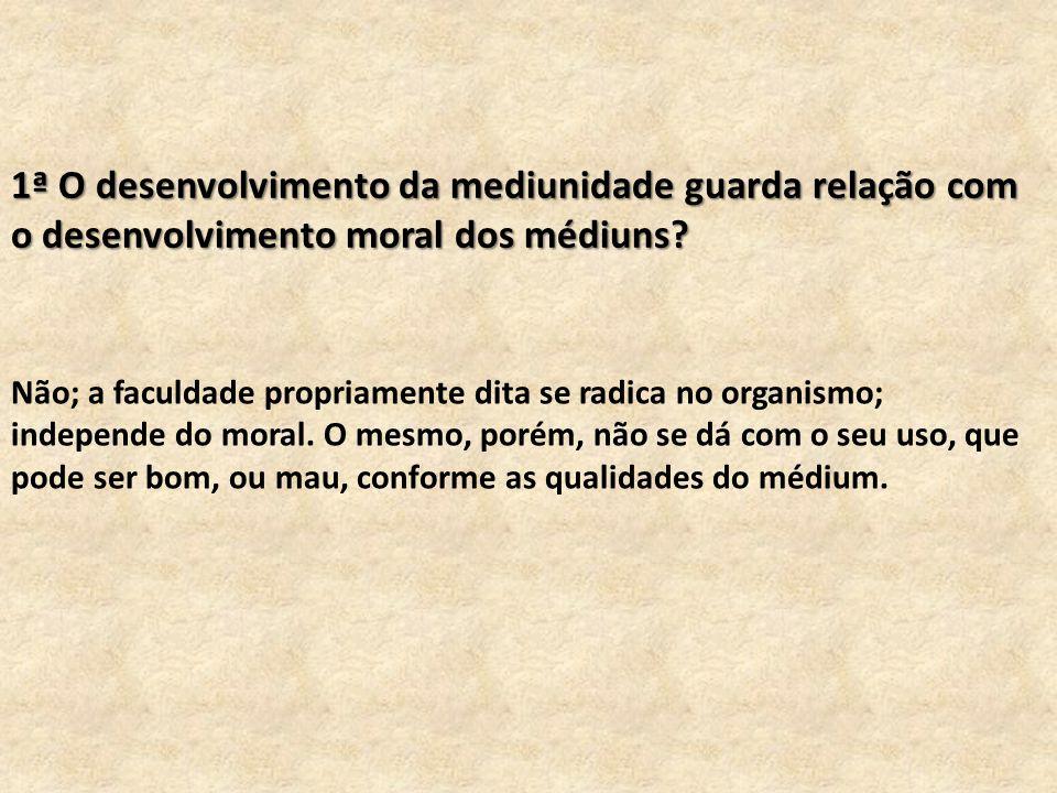 1ª O desenvolvimento da mediunidade guarda relação com o desenvolvimento moral dos médiuns