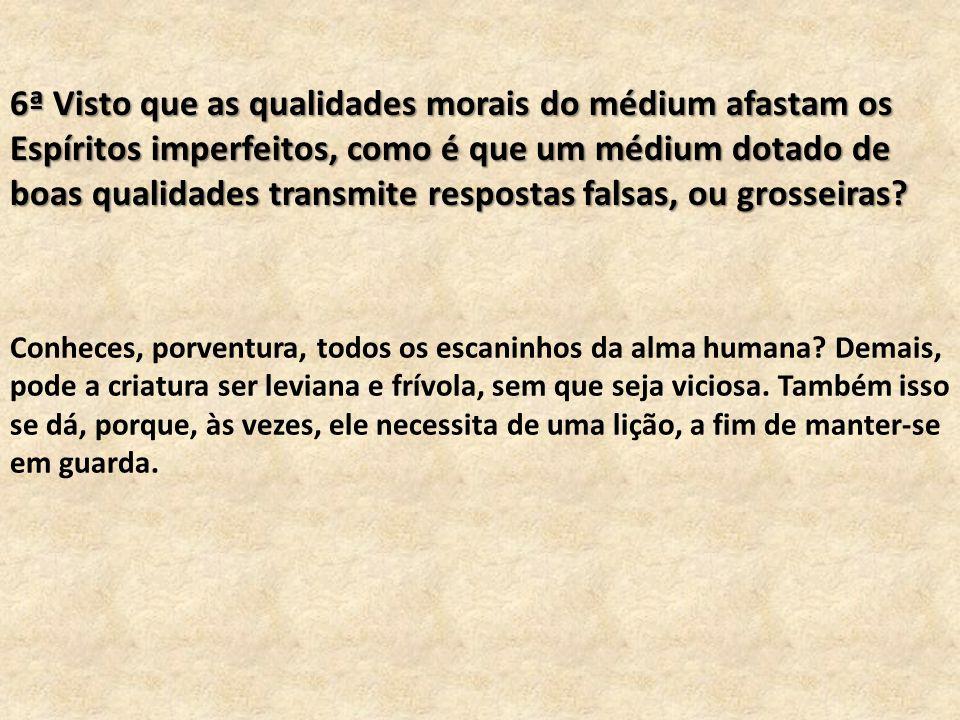 6ª Visto que as qualidades morais do médium afastam os Espíritos imperfeitos, como é que um médium dotado de boas qualidades transmite respostas falsas, ou grosseiras