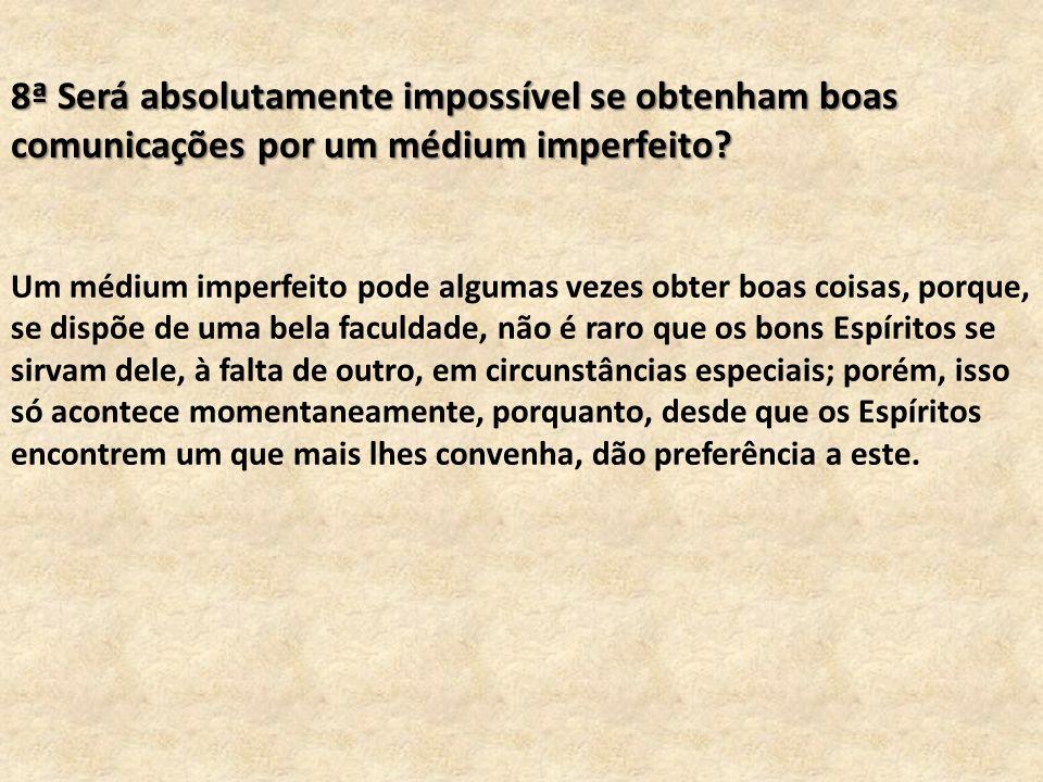 8ª Será absolutamente impossível se obtenham boas comunicações por um médium imperfeito