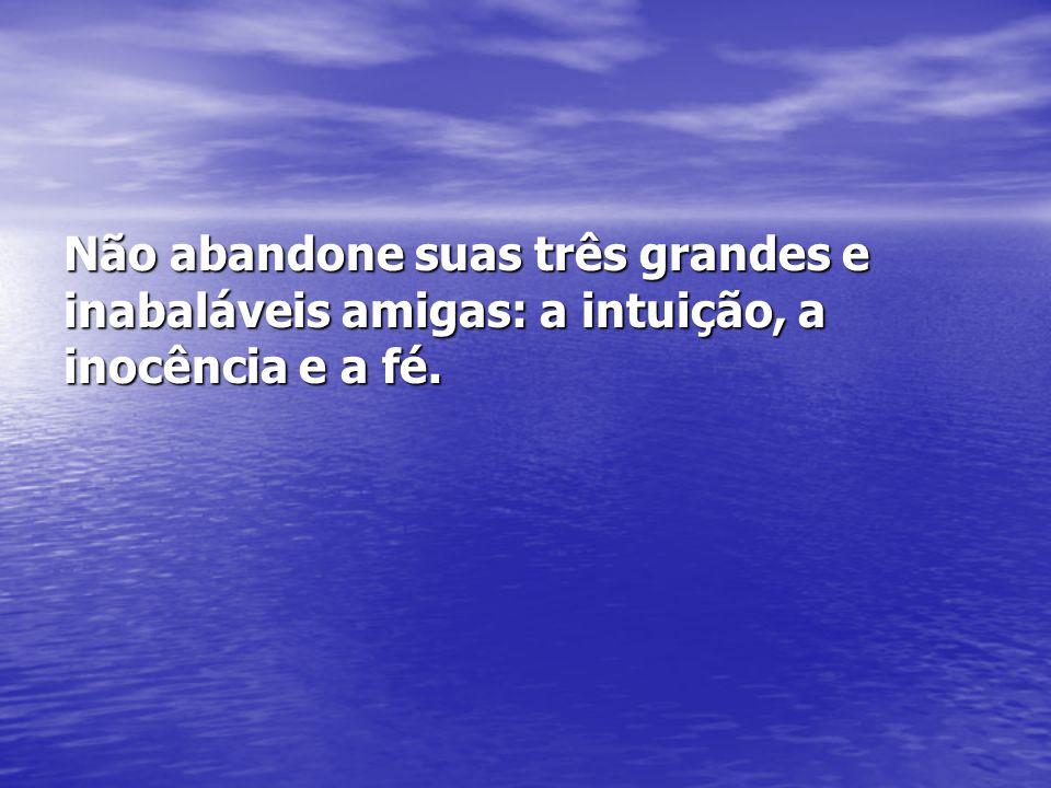 Não abandone suas três grandes e inabaláveis amigas: a intuição, a inocência e a fé.