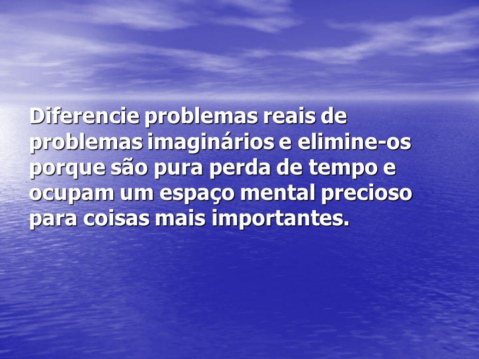 Diferencie problemas reais de problemas imaginários e elimine-os porque são pura perda de tempo e ocupam um espaço mental precioso para coisas mais importantes.