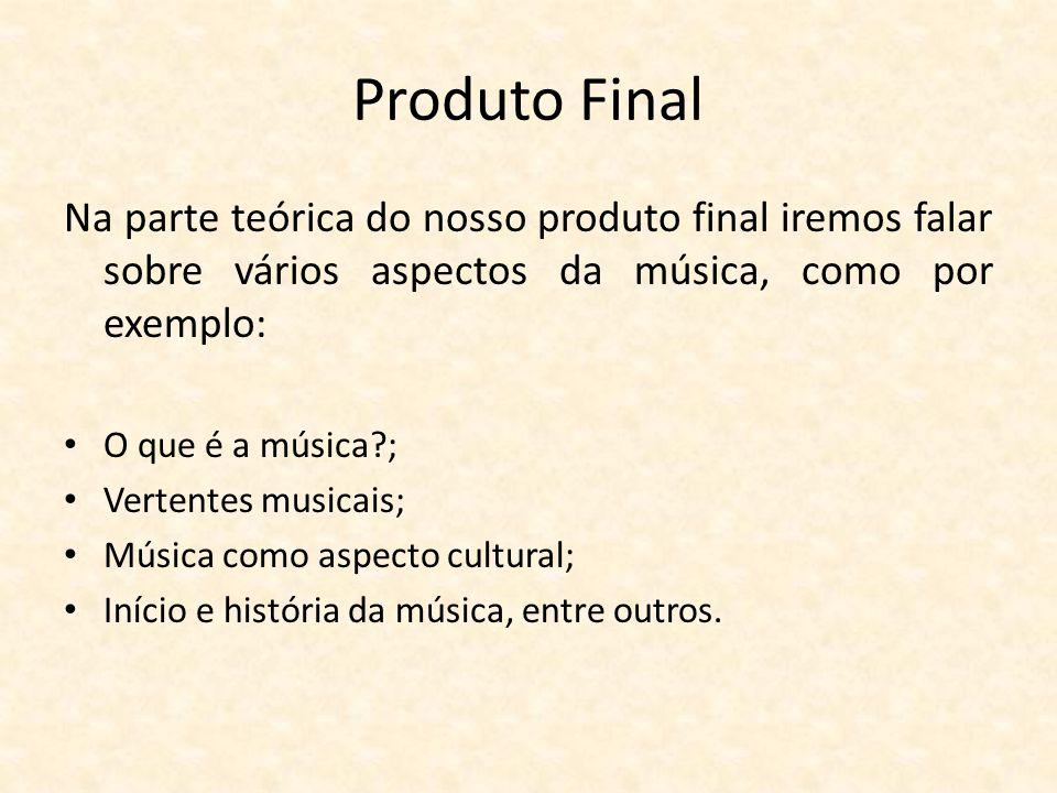 Produto Final Na parte teórica do nosso produto final iremos falar sobre vários aspectos da música, como por exemplo: