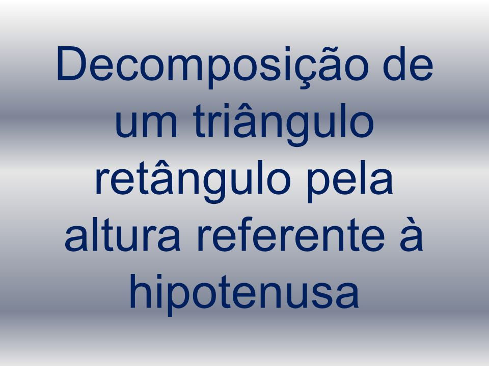 Decomposição de um triângulo retângulo pela altura referente à hipotenusa