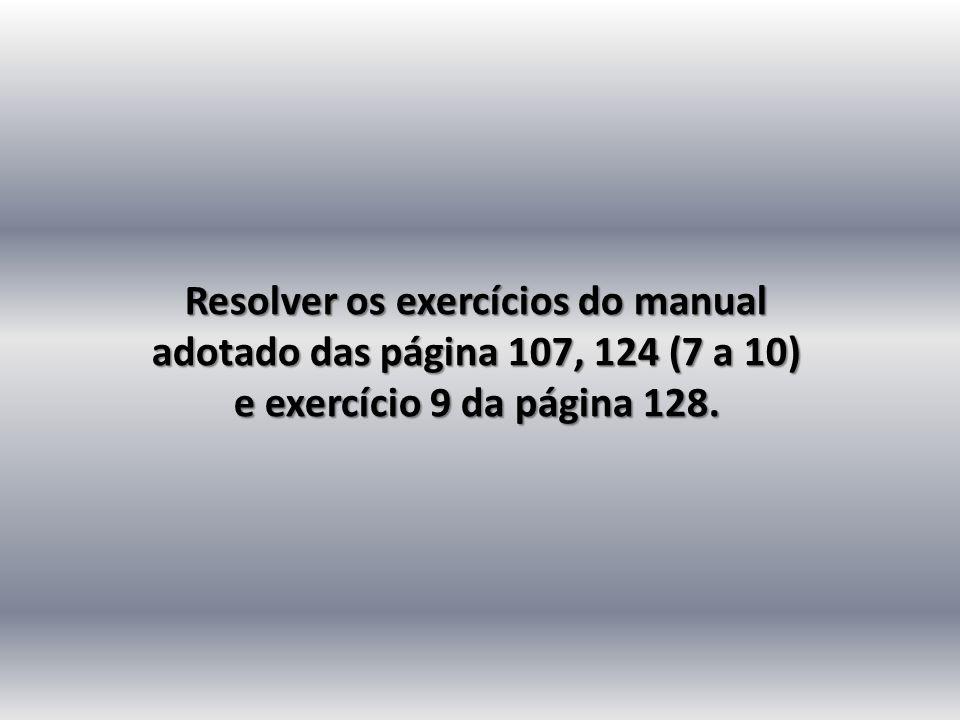 Resolver os exercícios do manual adotado das página 107, 124 (7 a 10) e exercício 9 da página 128.