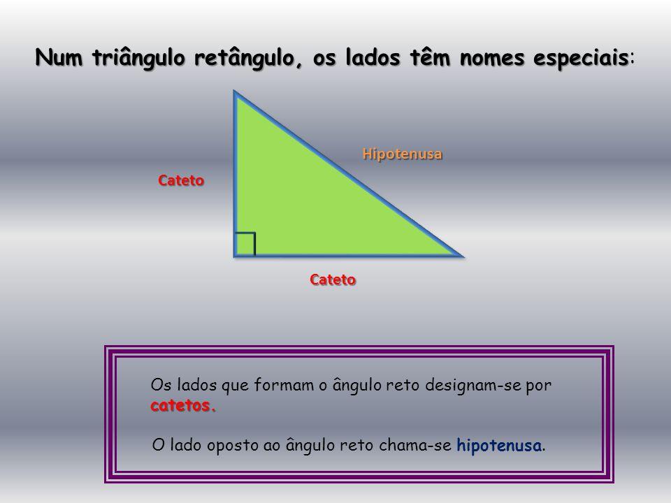 Num triângulo retângulo, os lados têm nomes especiais: