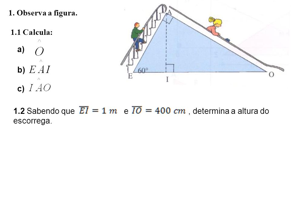 1. Observa a figura. 1.1 Calcula: a) b) c) 1.2 Sabendo que e , determina a altura do.