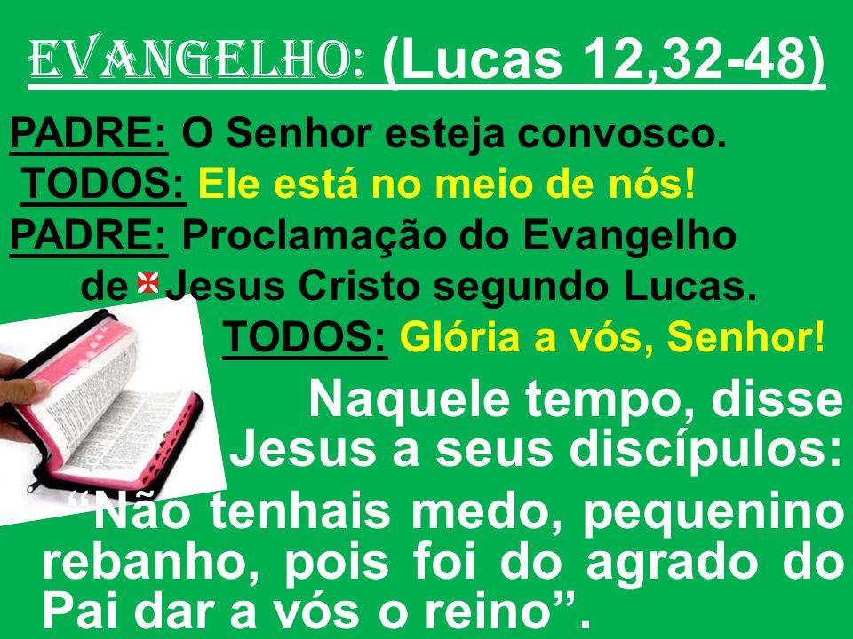 EVANGELHO: (Lucas 12,32-48) PADRE: O Senhor esteja convosco. TODOS: Ele está no meio de nós! PADRE: Proclamação do Evangelho.