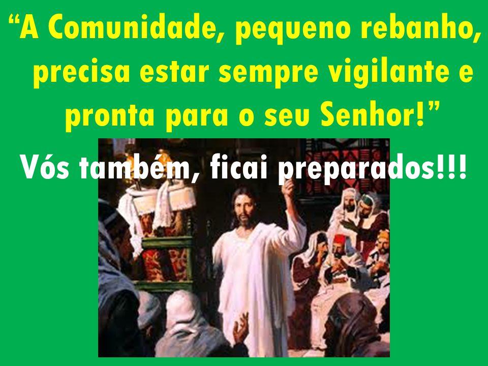 A Comunidade, pequeno rebanho, precisa estar sempre vigilante e pronta para o seu Senhor! Vós também, ficai preparados!!!