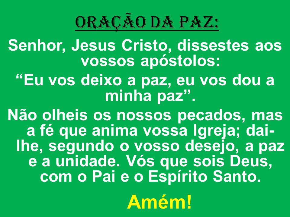 ORAÇÃO DA PAZ: Senhor, Jesus Cristo, dissestes aos vossos apóstolos: Eu vos deixo a paz, eu vos dou a minha paz .