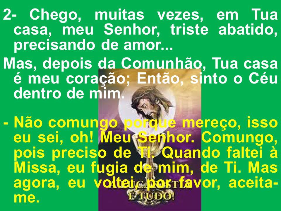 2- Chego, muitas vezes, em Tua casa, meu Senhor, triste abatido, precisando de amor...