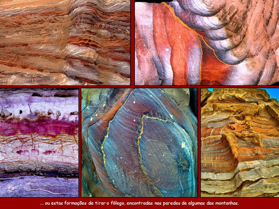 ... ou estas formações de tirar o fôlego, encontradas nas paredes de algumas das montanhas.