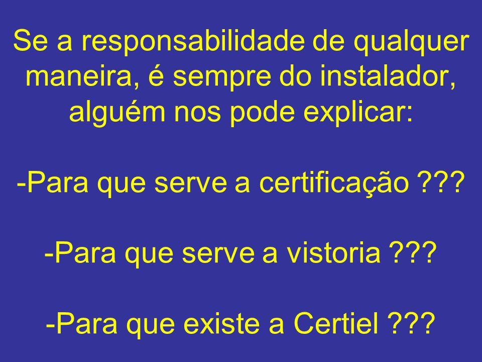 Se a responsabilidade de qualquer maneira, é sempre do instalador, alguém nos pode explicar: -Para que serve a certificação .