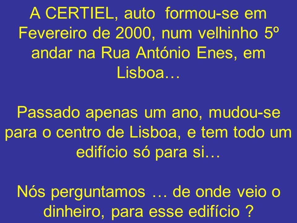 A CERTIEL, auto formou-se em Fevereiro de 2000, num velhinho 5º andar na Rua António Enes, em Lisboa… Passado apenas um ano, mudou-se para o centro de Lisboa, e tem todo um edifício só para si… Nós perguntamos … de onde veio o dinheiro, para esse edifício