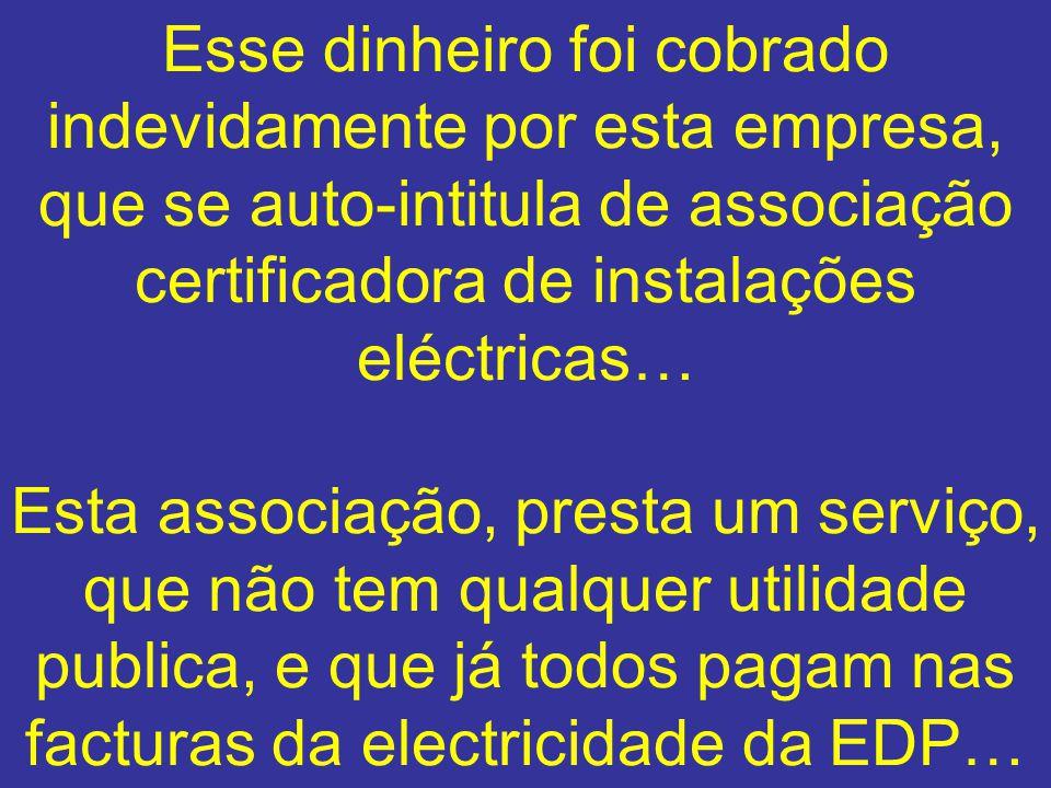 Esse dinheiro foi cobrado indevidamente por esta empresa, que se auto-intitula de associação certificadora de instalações eléctricas… Esta associação, presta um serviço, que não tem qualquer utilidade publica, e que já todos pagam nas facturas da electricidade da EDP…