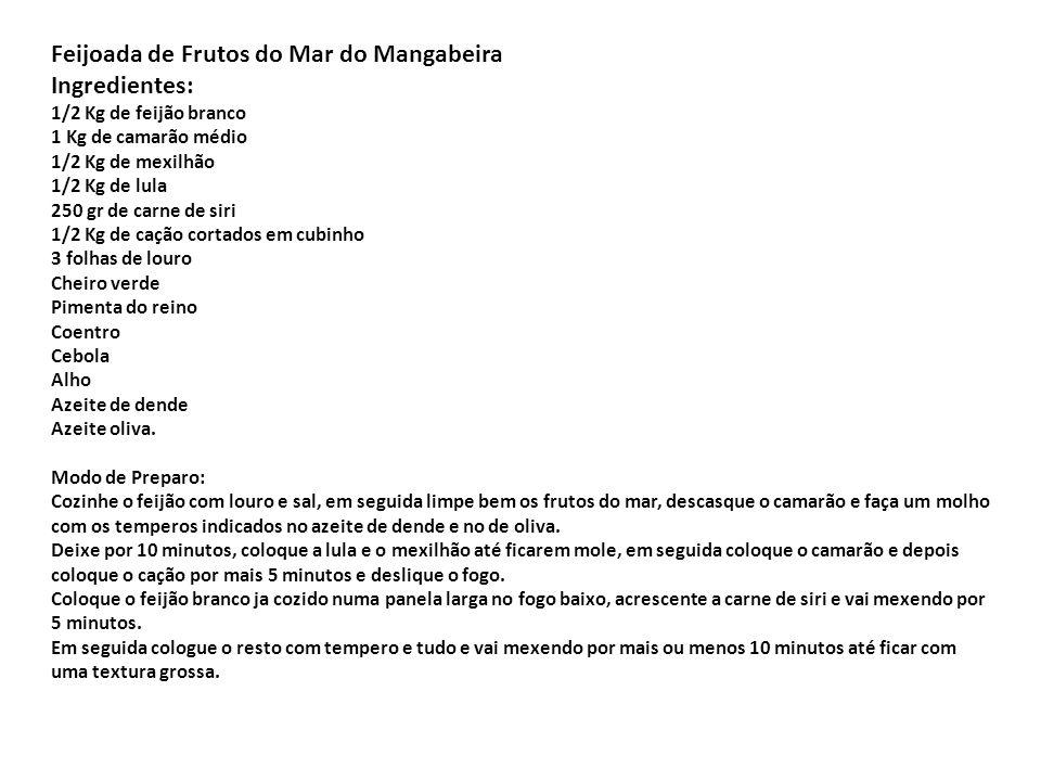 Feijoada de Frutos do Mar do Mangabeira Ingredientes: 1/2 Kg de feijão branco 1 Kg de camarão médio 1/2 Kg de mexilhão 1/2 Kg de lula 250 gr de carne de siri 1/2 Kg de cação cortados em cubinho 3 folhas de louro Cheiro verde Pimenta do reino Coentro Cebola Alho Azeite de dende Azeite oliva.