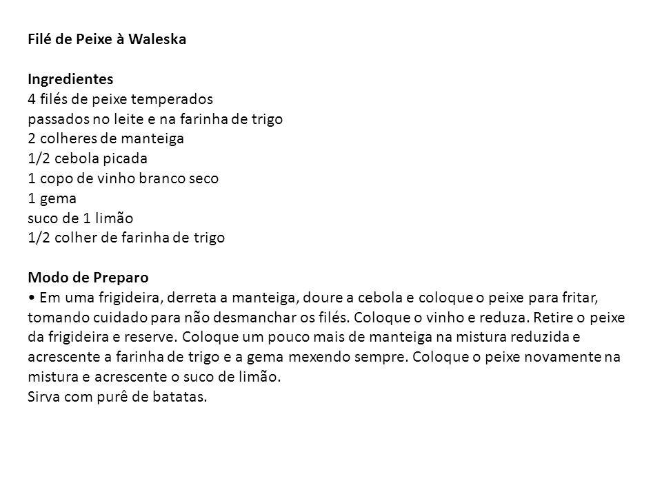 Filé de Peixe à Waleska Ingredientes 4 filés de peixe temperados passados no leite e na farinha de trigo 2 colheres de manteiga 1/2 cebola picada 1 copo de vinho branco seco 1 gema suco de 1 limão 1/2 colher de farinha de trigo Modo de Preparo • Em uma frigideira, derreta a manteiga, doure a cebola e coloque o peixe para fritar, tomando cuidado para não desmanchar os filés.