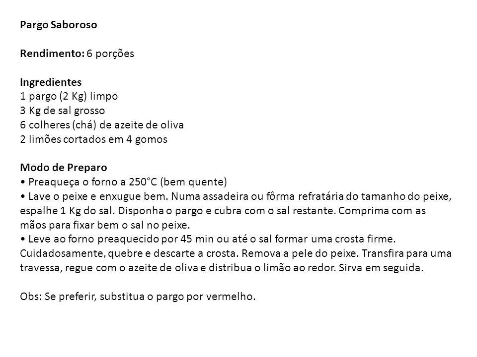 Pargo Saboroso Rendimento: 6 porções Ingredientes 1 pargo (2 Kg) limpo 3 Kg de sal grosso 6 colheres (chá) de azeite de oliva 2 limões cortados em 4 gomos Modo de Preparo • Preaqueça o forno a 250°C (bem quente) • Lave o peixe e enxugue bem.