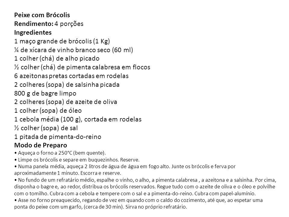 Peixe com Brócolis Rendimento: 4 porções Ingredientes 1 maço grande de brócolis (1 Kg) ¼ de xícara de vinho branco seco (60 ml) 1 colher (chá) de alho picado ½ colher (chá) de pimenta calabresa em flocos 6 azeitonas pretas cortadas em rodelas 2 colheres (sopa) de salsinha picada 800 g de bagre limpo 2 colheres (sopa) de azeite de oliva 1 colher (sopa) de óleo 1 cebola média (100 g), cortada em rodelas ½ colher (sopa) de sal 1 pitada de pimenta-do-reino Modo de Preparo • Aqueça o forno a 250°C (bem quente).