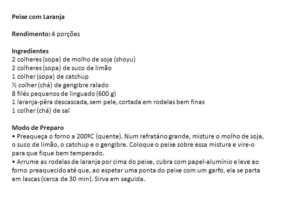 Peixe com Laranja Rendimento: 4 porções Ingredientes 2 colheres (sopa) de molho de soja (shoyu) 2 colheres (sopa) de suco de limão 1 colher (sopa) de catchup ½ colher (chá) de gengibre ralado 8 filés pequenos de linguado (600 g) 1 laranja-pêra descascada, sem pele, cortada em rodelas bem finas 1 colher (chá) de sal Modo de Preparo • Preaqueça o forno a 200ºC (quente).